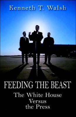Feeding the Beast; The White House Versus the Press.  Book by Kenneth T. Walsh