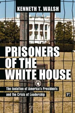 Prisoners of the White House: The Isolation of America's Presidents and the Crisis of Leadership - A book by Kenneth T. Walsh